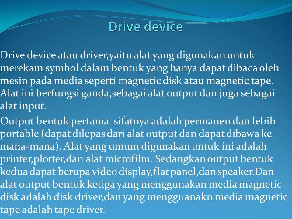 Drive device atau driver,yaitu alat yang digunakan untuk merekam symbol dalam bentuk yang hanya dapat dibaca oleh mesin pada media seperti magnetic disk atau magnetic tape.