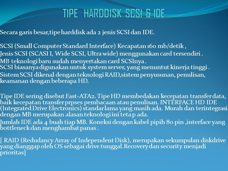 Secara garis besar,tipe harddisk ada 2 jenis SCSI dan IDE.