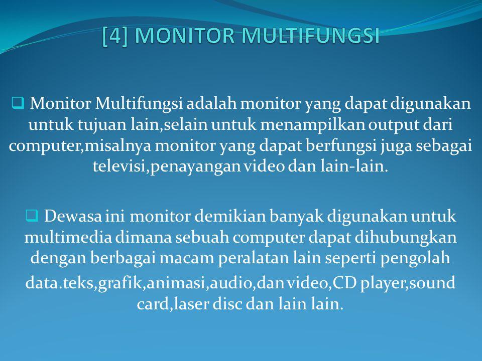  Monitor Multifungsi adalah monitor yang dapat digunakan untuk tujuan lain,selain untuk menampilkan output dari computer,misalnya monitor yang dapat berfungsi juga sebagai televisi,penayangan video dan lain-lain.