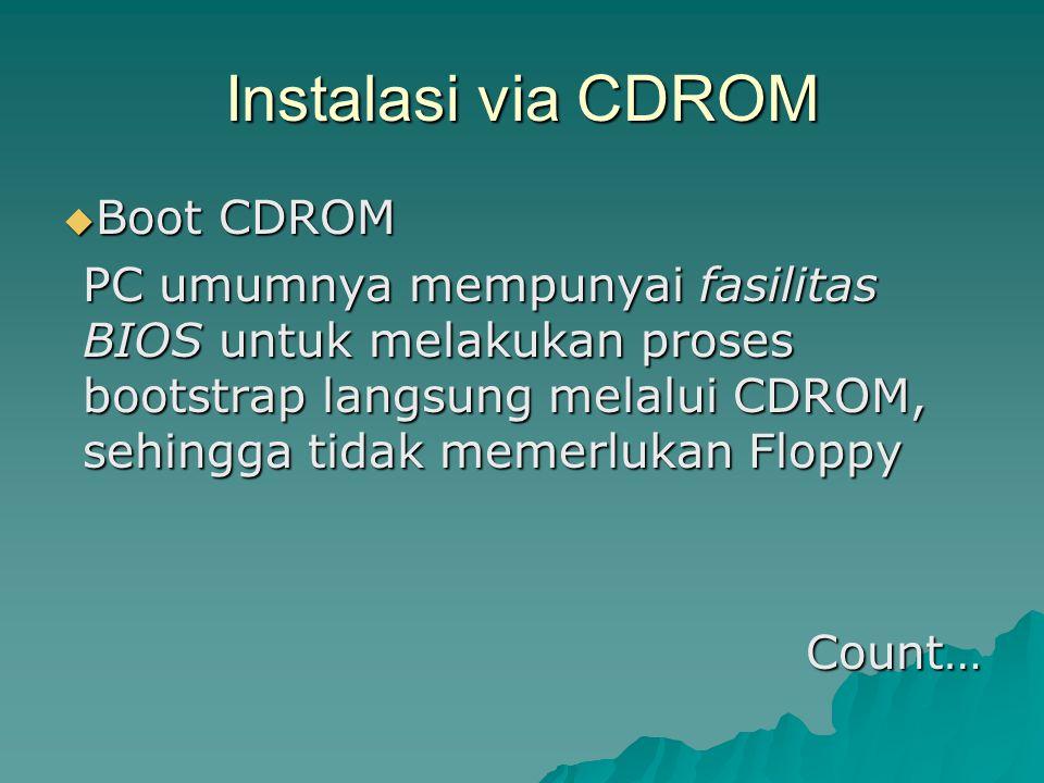 Instalasi via CDROM  Boot CDROM PC umumnya mempunyai fasilitas BIOS untuk melakukan proses bootstrap langsung melalui CDROM, sehingga tidak memerlukan Floppy Count…