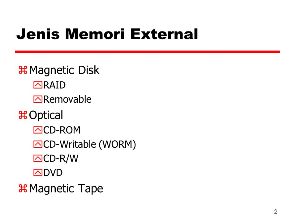 2 Jenis Memori External zMagnetic Disk yRAID yRemovable zOptical yCD-ROM yCD-Writable (WORM) yCD-R/W yDVD zMagnetic Tape