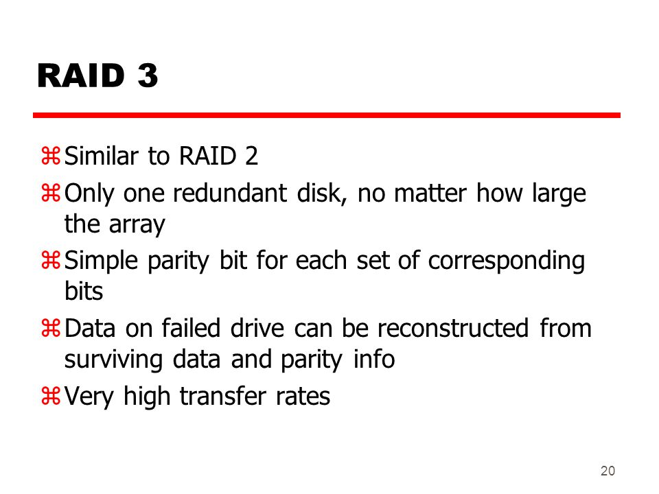 20 RAID 3 zSimilar to RAID 2 zOnly one redundant disk, no matter how large the array zSimple parity bit for each set of corresponding bits zData on fa