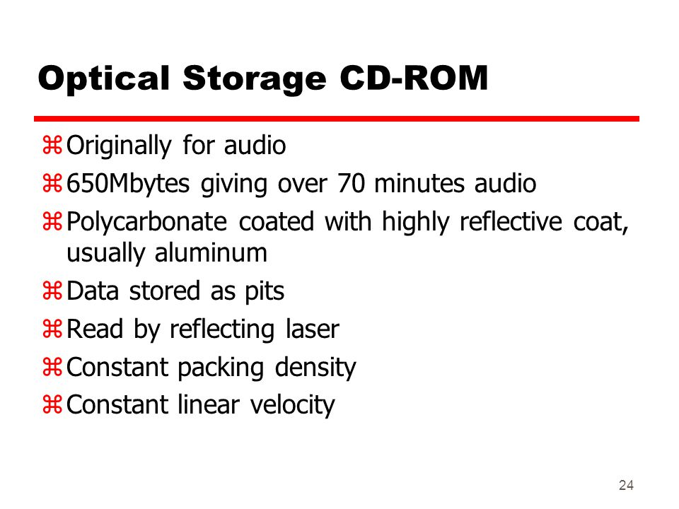 24 Optical Storage CD-ROM zOriginally for audio z650Mbytes giving over 70 minutes audio zPolycarbonate coated with highly reflective coat, usually alu