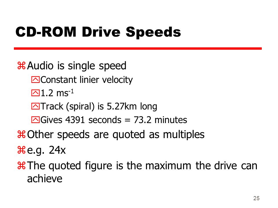 25 CD-ROM Drive Speeds zAudio is single speed yConstant linier velocity y1.2 ms -1 yTrack (spiral) is 5.27km long yGives 4391 seconds = 73.2 minutes z