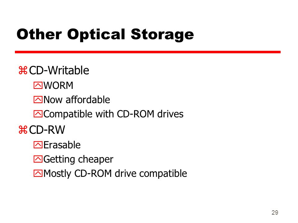 29 Other Optical Storage zCD-Writable yWORM yNow affordable yCompatible with CD-ROM drives zCD-RW yErasable yGetting cheaper yMostly CD-ROM drive comp