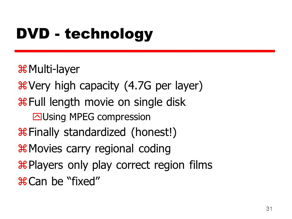 31 DVD - technology zMulti-layer zVery high capacity (4.7G per layer) zFull length movie on single disk yUsing MPEG compression zFinally standardized