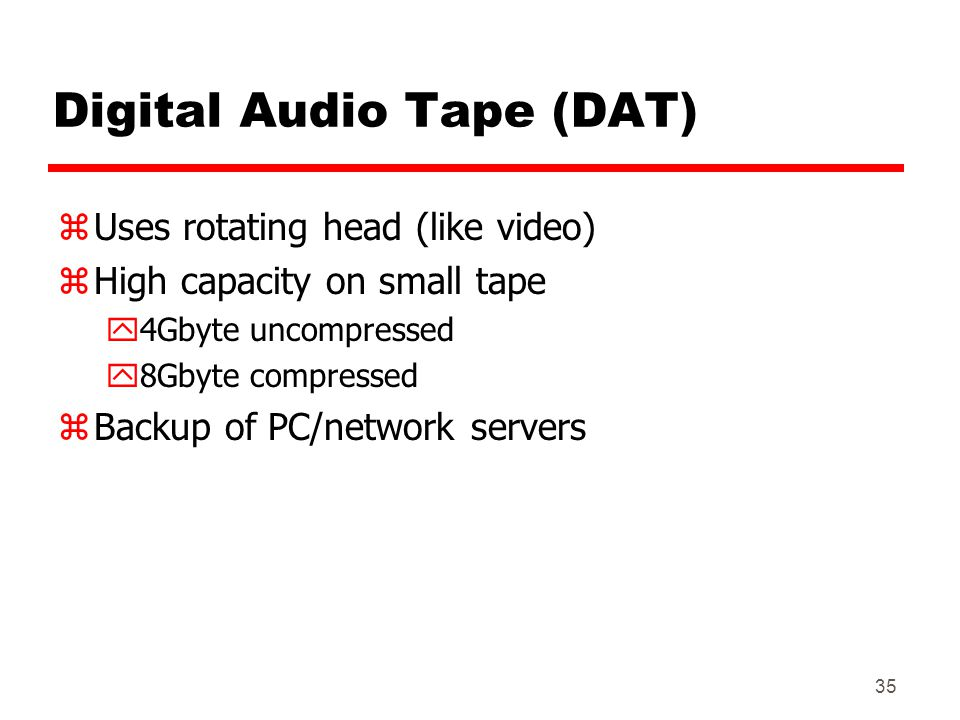 35 Digital Audio Tape (DAT) zUses rotating head (like video) zHigh capacity on small tape y4Gbyte uncompressed y8Gbyte compressed zBackup of PC/networ