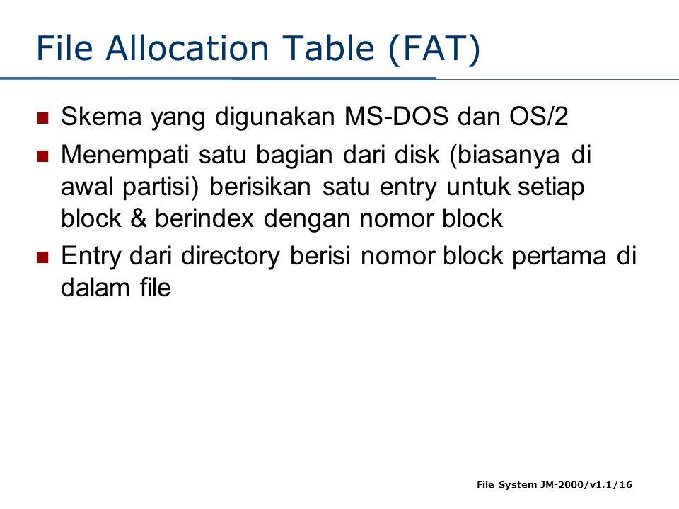 File System JM-2000/v1.1/16 File Allocation Table (FAT)  Skema yang digunakan MS-DOS dan OS/2  Menempati satu bagian dari disk (biasanya di awal par