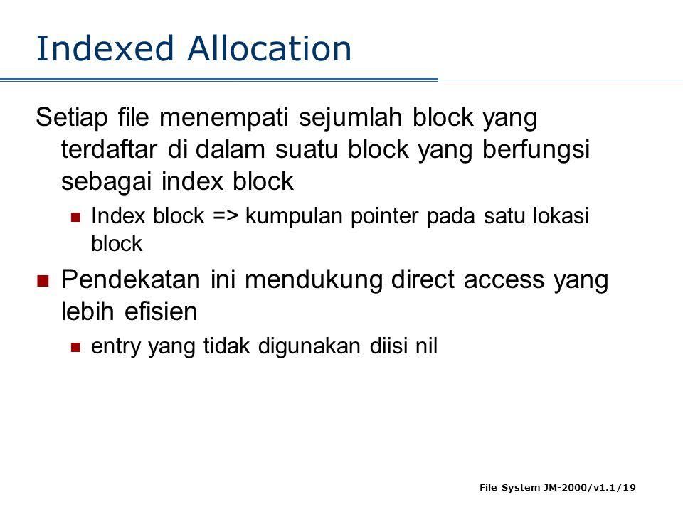 File System JM-2000/v1.1/19 Indexed Allocation Setiap file menempati sejumlah block yang terdaftar di dalam suatu block yang berfungsi sebagai index block  Index block => kumpulan pointer pada satu lokasi block  Pendekatan ini mendukung direct access yang lebih efisien  entry yang tidak digunakan diisi nil