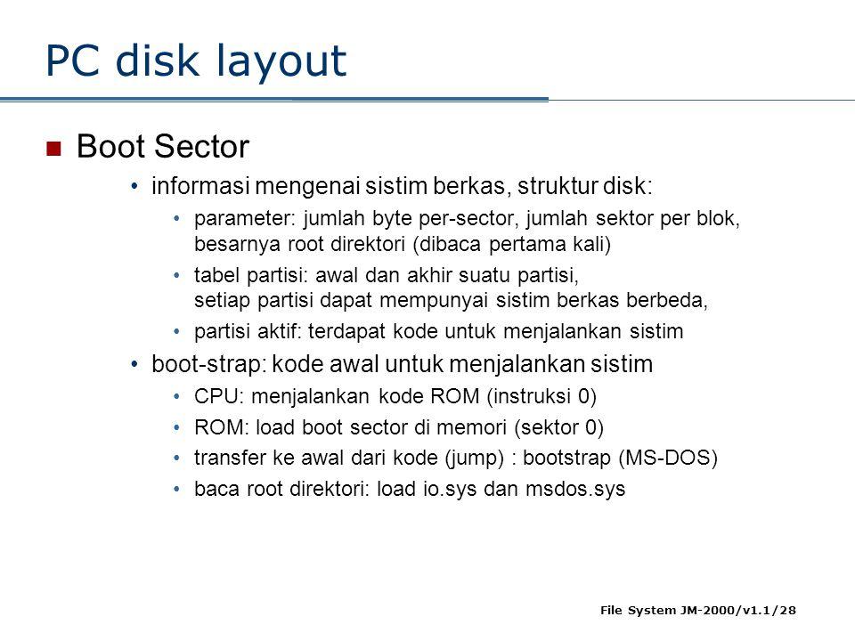 File System JM-2000/v1.1/28 PC disk layout  Boot Sector •informasi mengenai sistim berkas, struktur disk: •parameter: jumlah byte per-sector, jumlah