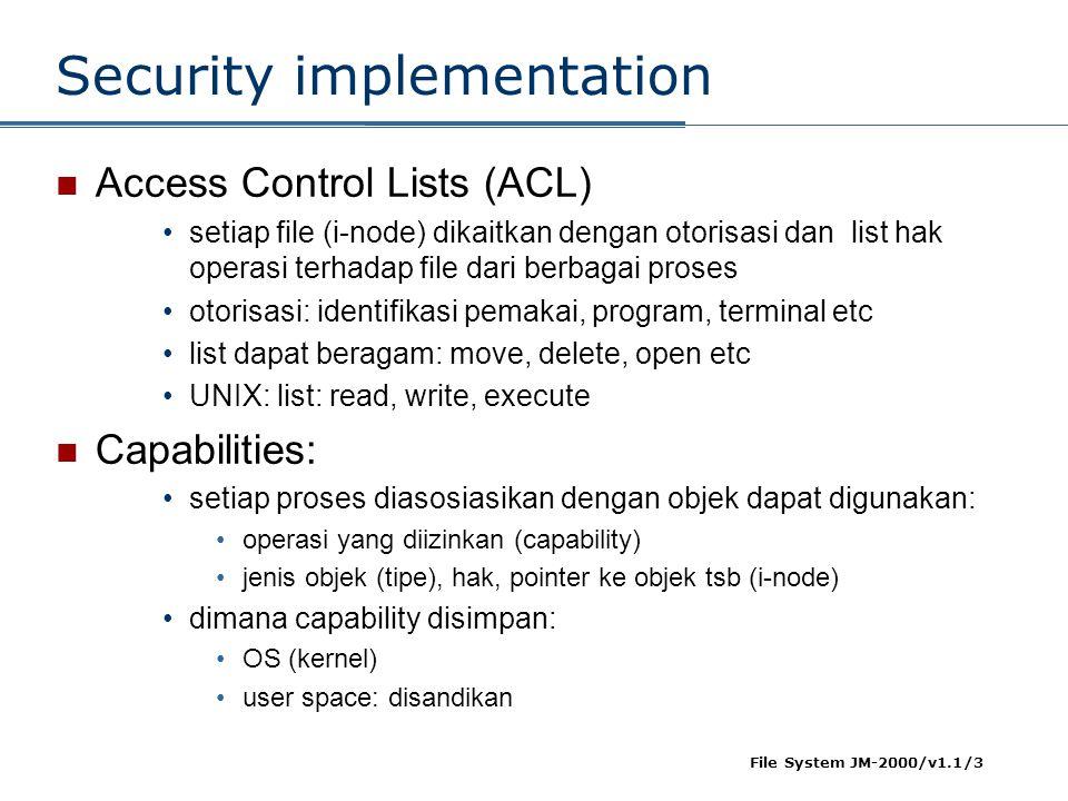 File System JM-2000/v1.1/3 Security implementation  Access Control Lists (ACL) •setiap file (i-node) dikaitkan dengan otorisasi dan list hak operasi