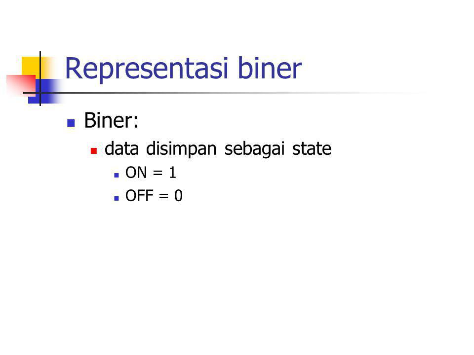 Representasi biner  Biner:  data disimpan sebagai state  ON = 1  OFF = 0