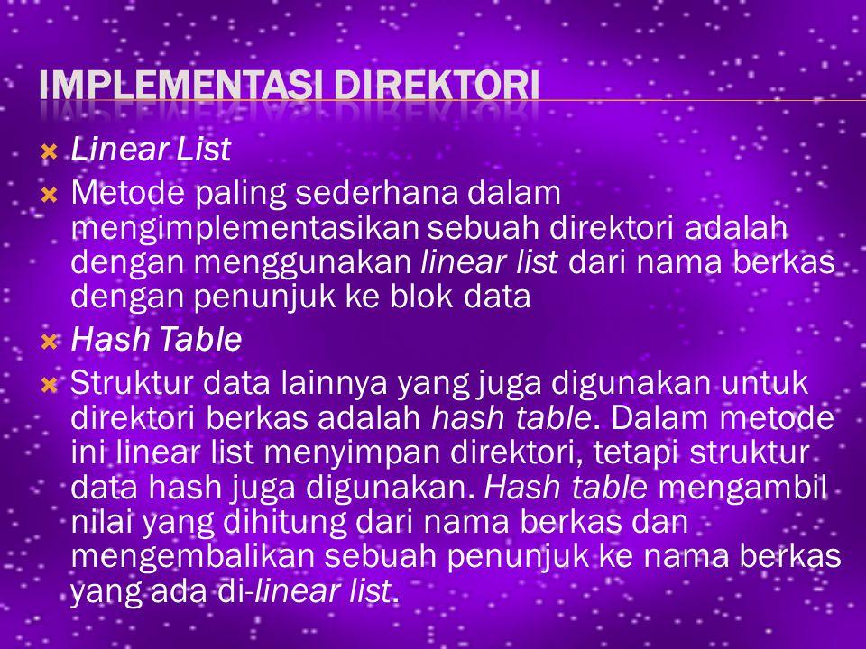  Linear List  Metode paling sederhana dalam mengimplementasikan sebuah direktori adalah dengan menggunakan linear list dari nama berkas dengan penunjuk ke blok data  Hash Table  Struktur data lainnya yang juga digunakan untuk direktori berkas adalah hash table.