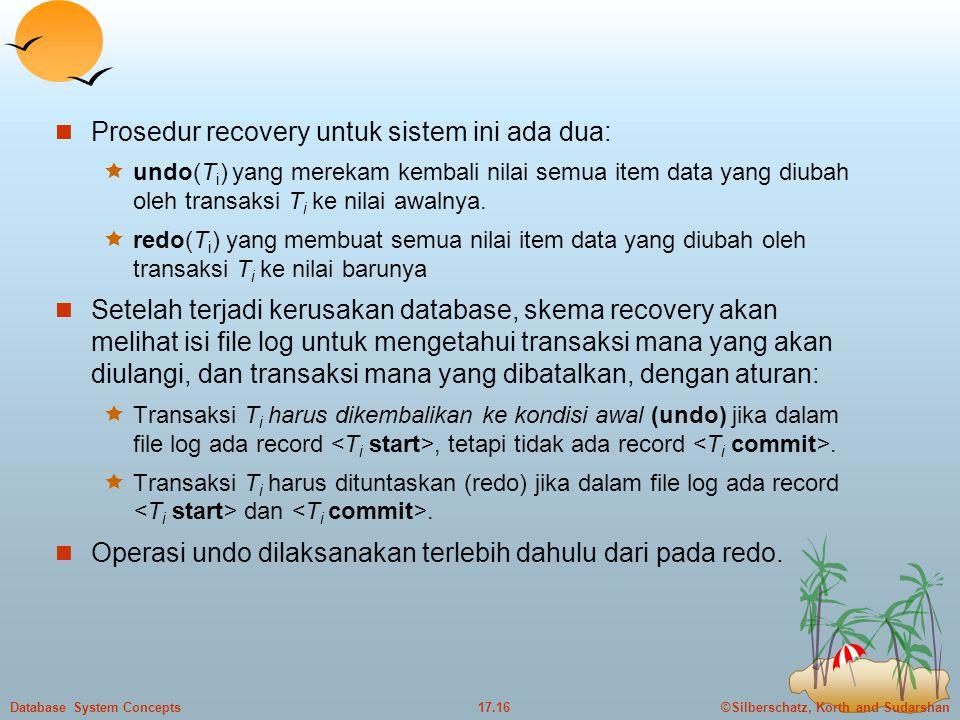 ©Silberschatz, Korth and Sudarshan17.16Database System Concepts  Prosedur recovery untuk sistem ini ada dua:  undo(T i ) yang merekam kembali nilai semua item data yang diubah oleh transaksi T i ke nilai awalnya.
