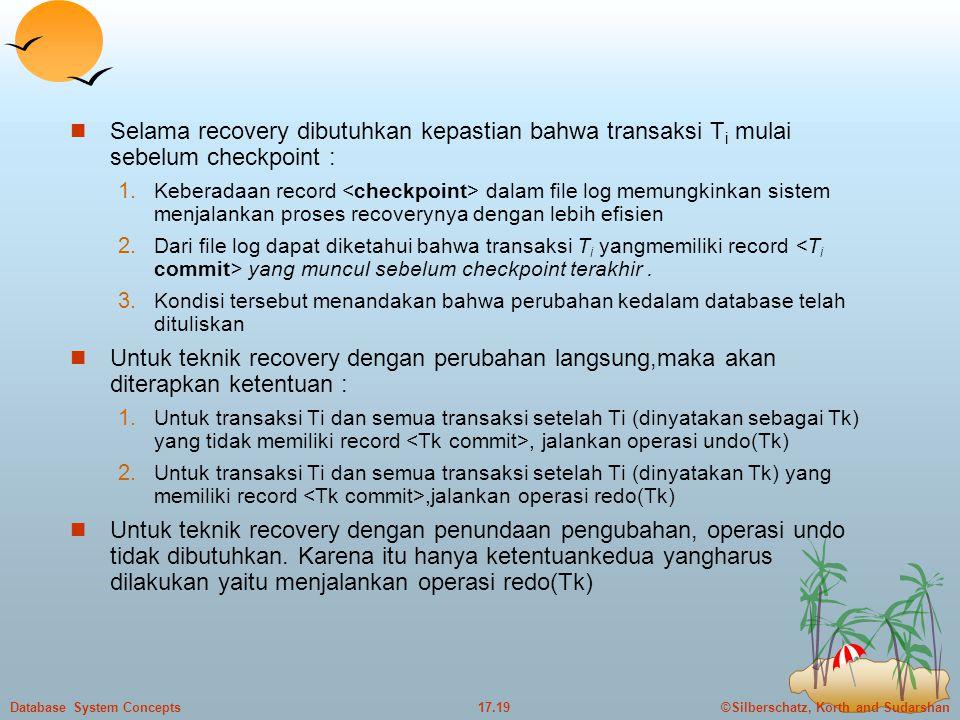 ©Silberschatz, Korth and Sudarshan17.19Database System Concepts  Selama recovery dibutuhkan kepastian bahwa transaksi T i mulai sebelum checkpoint :