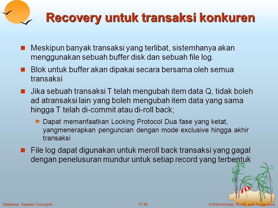 ©Silberschatz, Korth and Sudarshan17.26Database System Concepts Recovery untuk transaksi konkuren  Meskipun banyak transaksi yang terlibat, sistemhanya akan menggunakan sebuah buffer disk dan sebuah file log.