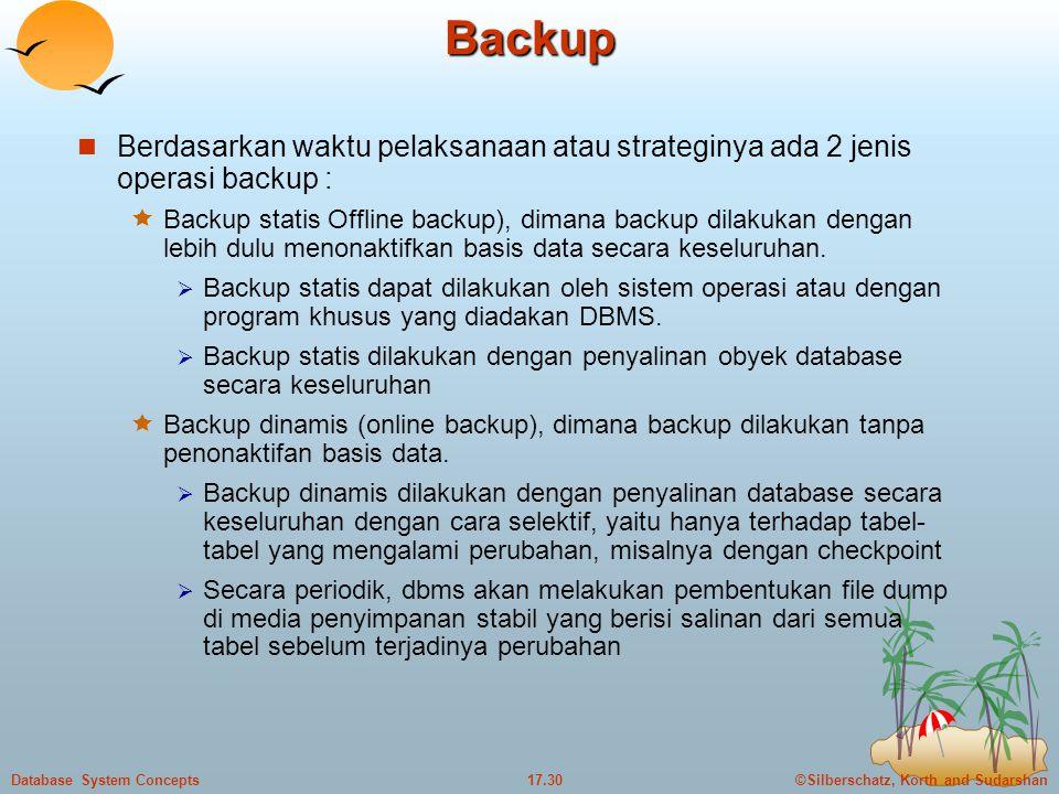 ©Silberschatz, Korth and Sudarshan17.30Database System ConceptsBackup  Berdasarkan waktu pelaksanaan atau strateginya ada 2 jenis operasi backup :  Backup statis Offline backup), dimana backup dilakukan dengan lebih dulu menonaktifkan basis data secara keseluruhan.