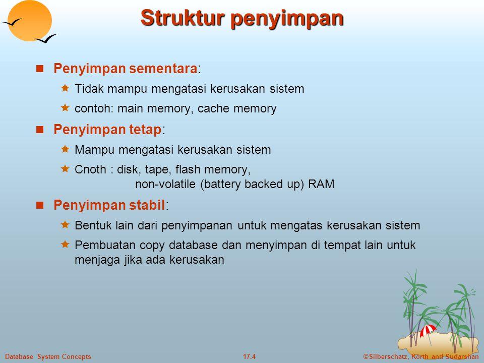 ©Silberschatz, Korth and Sudarshan17.4Database System Concepts Struktur penyimpan  Penyimpan sementara:  Tidak mampu mengatasi kerusakan sistem  contoh: main memory, cache memory  Penyimpan tetap:  Mampu mengatasi kerusakan sistem  Cnoth : disk, tape, flash memory, non-volatile (battery backed up) RAM  Penyimpan stabil:  Bentuk lain dari penyimpanan untuk mengatas kerusakan sistem  Pembuatan copy database dan menyimpan di tempat lain untuk menjaga jika ada kerusakan