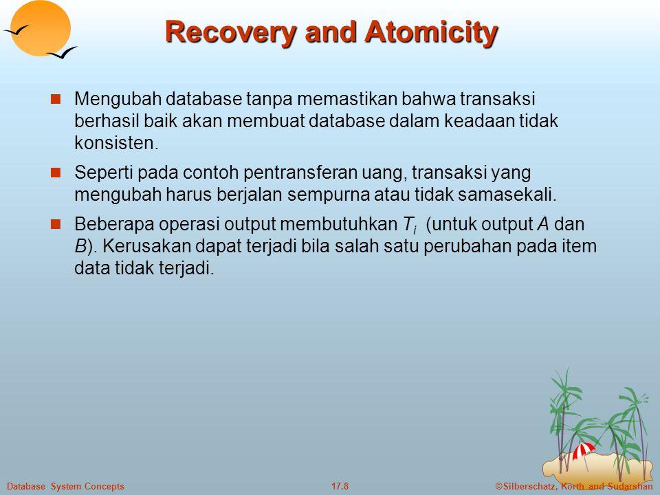 ©Silberschatz, Korth and Sudarshan17.8Database System Concepts Recovery and Atomicity  Mengubah database tanpa memastikan bahwa transaksi berhasil baik akan membuat database dalam keadaan tidak konsisten.