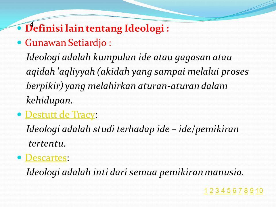  Definisi lain tentang Ideologi :  Gunawan Setiardjo : Ideologi adalah kumpulan ide atau gagasan atau aqidah aqliyyah (akidah yang sampai melalui proses berpikir) yang melahirkan aturan-aturan dalam kehidupan.
