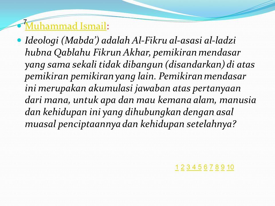  Muhammad Ismail: Muhammad Ismail  Ideologi (Mabda') adalah Al-Fikru al-asasi al-ladzi hubna Qablahu Fikrun Akhar, pemikiran mendasar yang sama sekali tidak dibangun (disandarkan) di atas pemikiran pemikiran yang lain.
