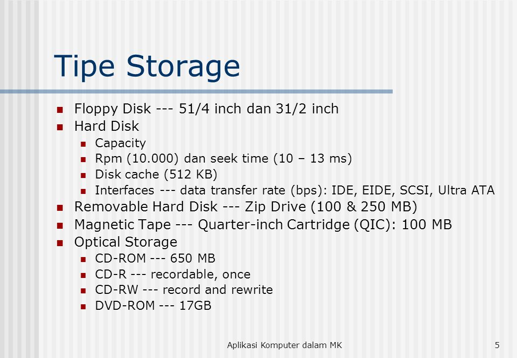 Aplikasi Komputer dalam MK5 Tipe Storage  Floppy Disk --- 51/4 inch dan 31/2 inch  Hard Disk  Capacity  Rpm (10.000) dan seek time (10 – 13 ms)  Disk cache (512 KB)  Interfaces --- data transfer rate (bps): IDE, EIDE, SCSI, Ultra ATA  Removable Hard Disk --- Zip Drive (100 & 250 MB)  Magnetic Tape --- Quarter-inch Cartridge (QIC): 100 MB  Optical Storage  CD-ROM --- 650 MB  CD-R --- recordable, once  CD-RW --- record and rewrite  DVD-ROM --- 17GB
