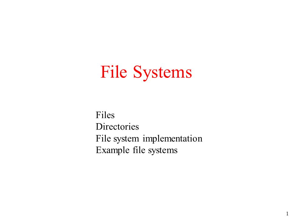 1 File Systems Files Directories File system implementation Example file systems