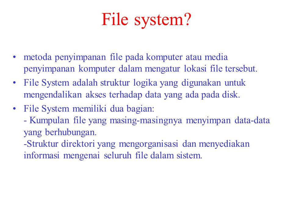 File system? •metoda penyimpanan file pada komputer atau media penyimpanan komputer dalam mengatur lokasi file tersebut. •File System adalah struktur