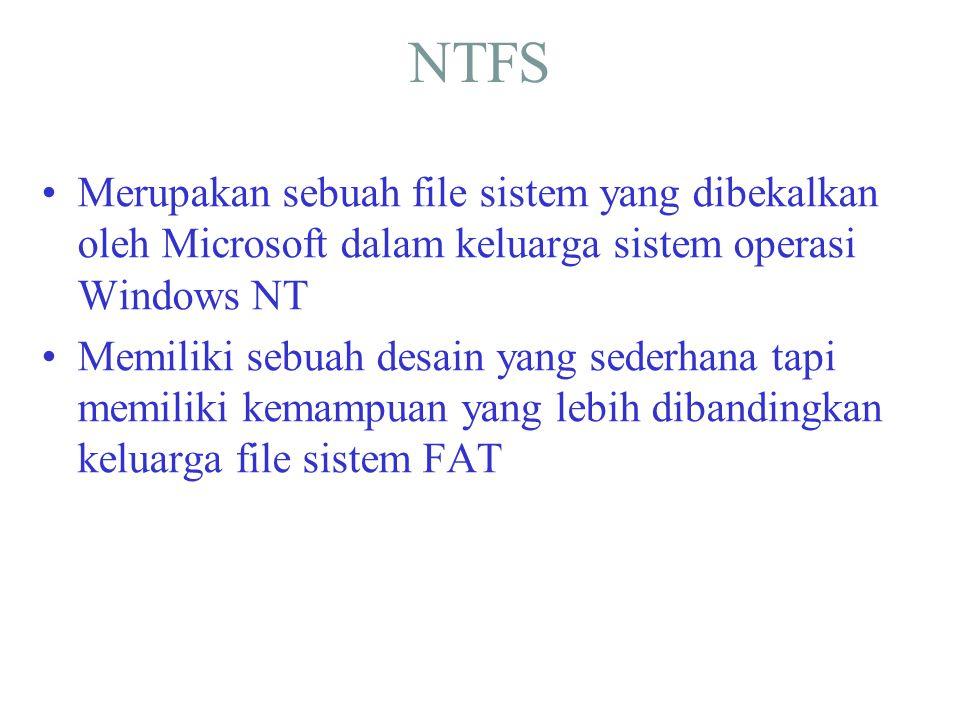 NTFS •Merupakan sebuah file sistem yang dibekalkan oleh Microsoft dalam keluarga sistem operasi Windows NT •Memiliki sebuah desain yang sederhana tapi