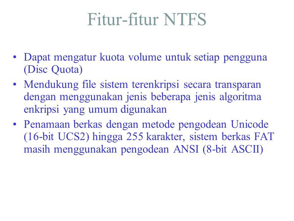 Fitur-fitur NTFS •Dapat mengatur kuota volume untuk setiap pengguna (Disc Quota) •Mendukung file sistem terenkripsi secara transparan dengan menggunak
