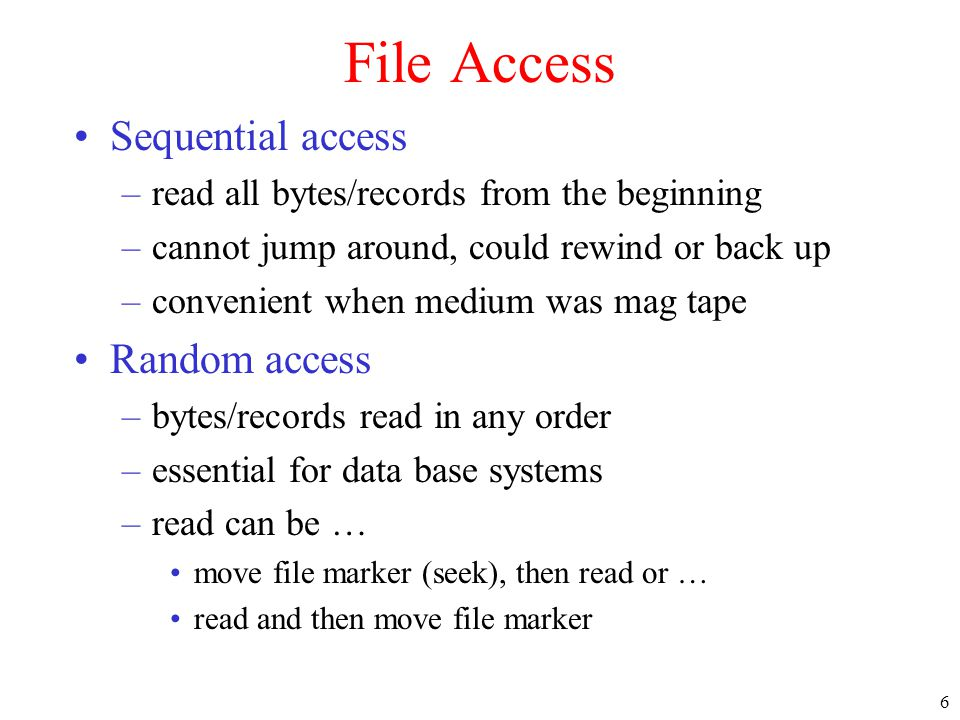 6 File Access •Sequential access –read all bytes/records from the beginning –cannot jump around, could rewind or back up –convenient when medium was m