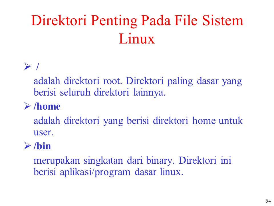 64 Direktori Penting Pada File Sistem Linux  / adalah direktori root. Direktori paling dasar yang berisi seluruh direktori lainnya.  /home adalah di