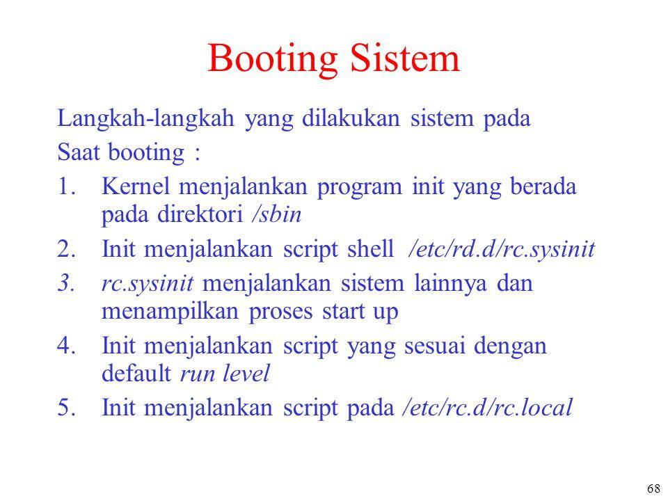 68 Booting Sistem Langkah-langkah yang dilakukan sistem pada Saat booting : 1.Kernel menjalankan program init yang berada pada direktori /sbin 2.Init