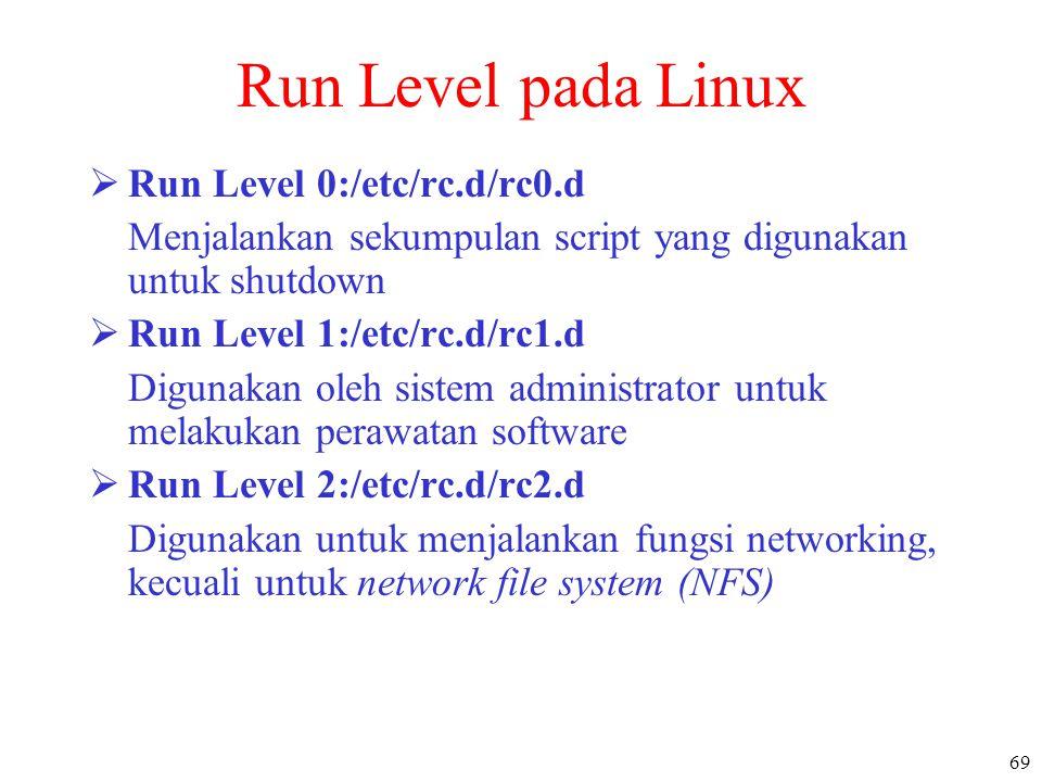 69 Run Level pada Linux  Run Level 0:/etc/rc.d/rc0.d Menjalankan sekumpulan script yang digunakan untuk shutdown  Run Level 1:/etc/rc.d/rc1.d Diguna