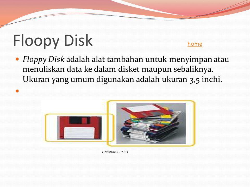 Floopy Disk home home  Floppy Disk adalah alat tambahan untuk menyimpan atau menuliskan data ke dalam disket maupun sebaliknya. Ukuran yang umum digu