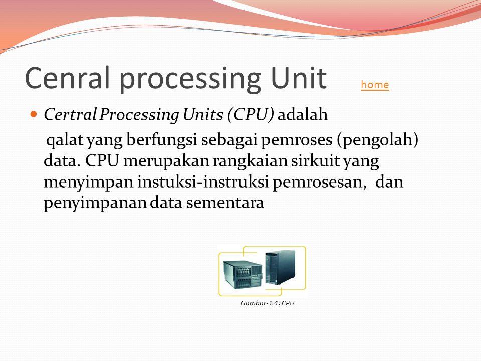 Cenral processing Unit home home  Certral Processing Units (CPU) adalah qalat yang berfungsi sebagai pemroses (pengolah) data. CPU merupakan rangkaia