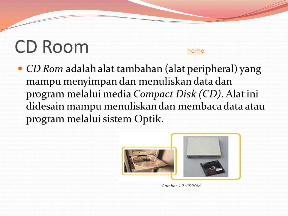 CD Room home home  CD Rom adalah alat tambahan (alat peripheral) yang mampu menyimpan dan menuliskan data dan program melalui media Compact Disk (CD)