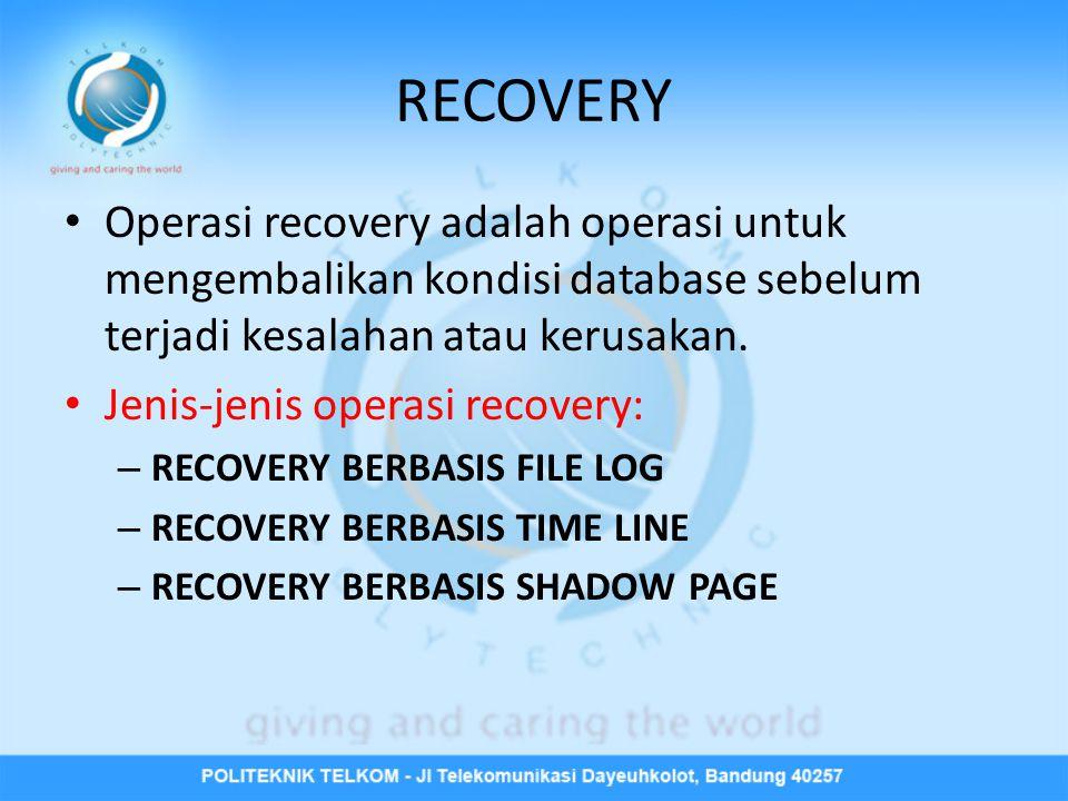 RECOVERY • Operasi recovery adalah operasi untuk mengembalikan kondisi database sebelum terjadi kesalahan atau kerusakan. • Jenis-jenis operasi recove