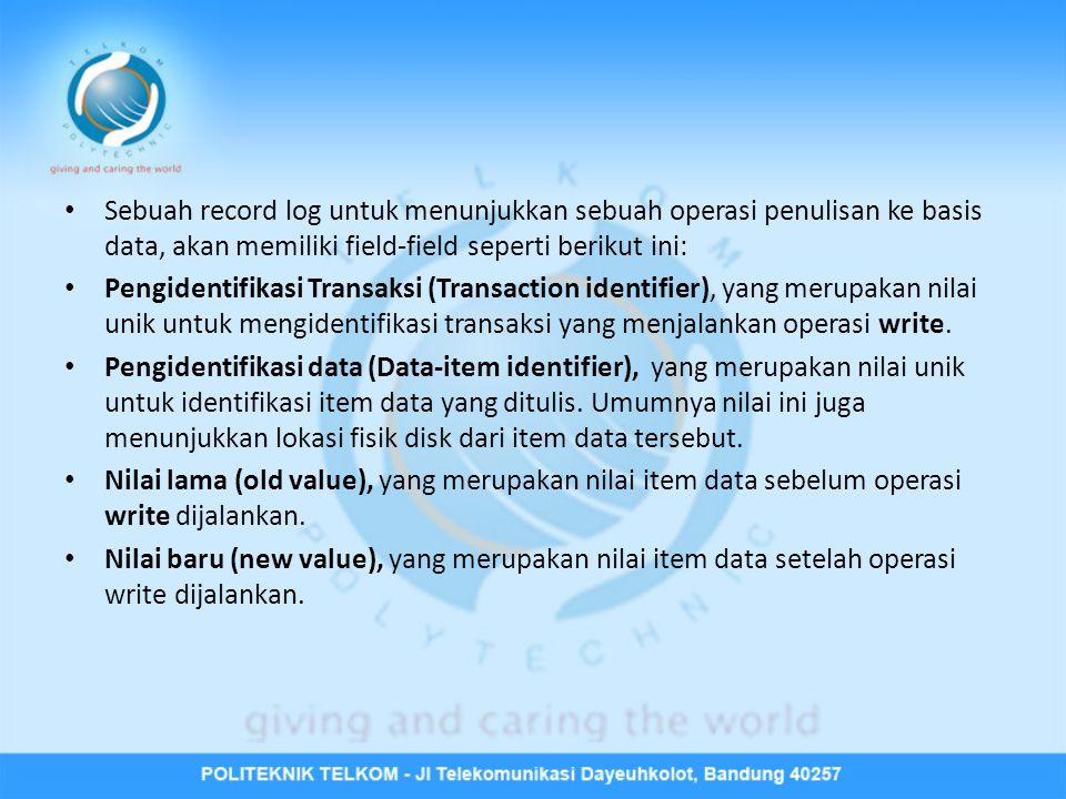 • Sebuah record log untuk menunjukkan sebuah operasi penulisan ke basis data, akan memiliki field-field seperti berikut ini: • Pengidentifikasi Transa