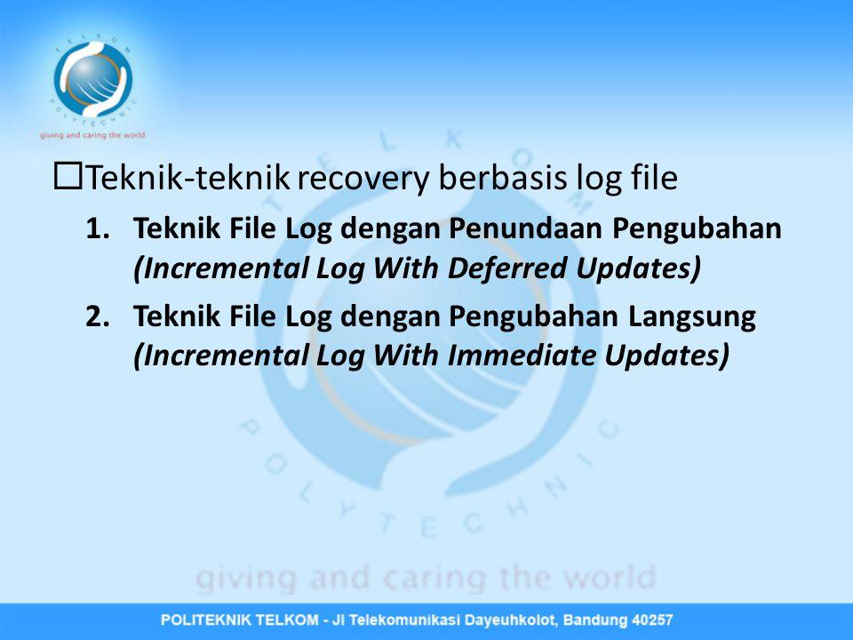  Teknik-teknik recovery berbasis log file 1.Teknik File Log dengan Penundaan Pengubahan (Incremental Log With Deferred Updates) 2.Teknik File Log den