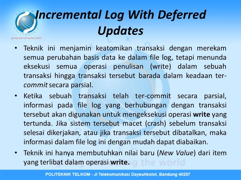Incremental Log With Deferred Updates • Teknik ini menjamin keatomikan transaksi dengan merekam semua perubahan basis data ke dalam file log, tetapi m