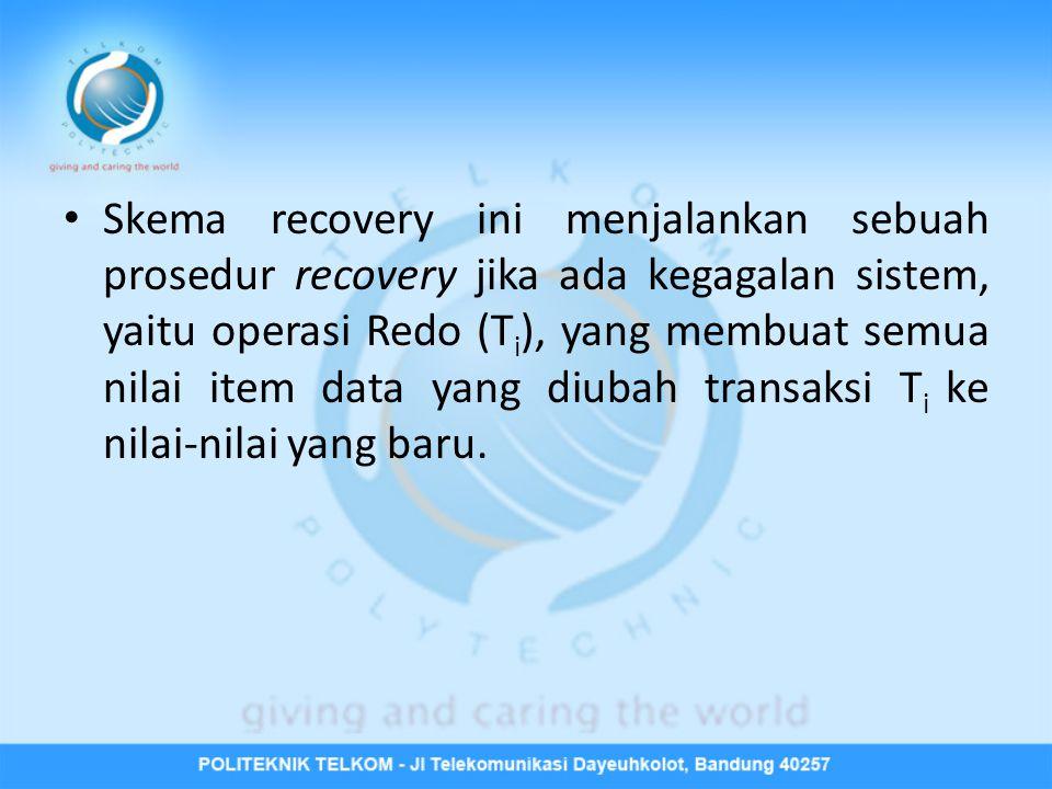 • Skema recovery ini menjalankan sebuah prosedur recovery jika ada kegagalan sistem, yaitu operasi Redo (T i ), yang membuat semua nilai item data yan