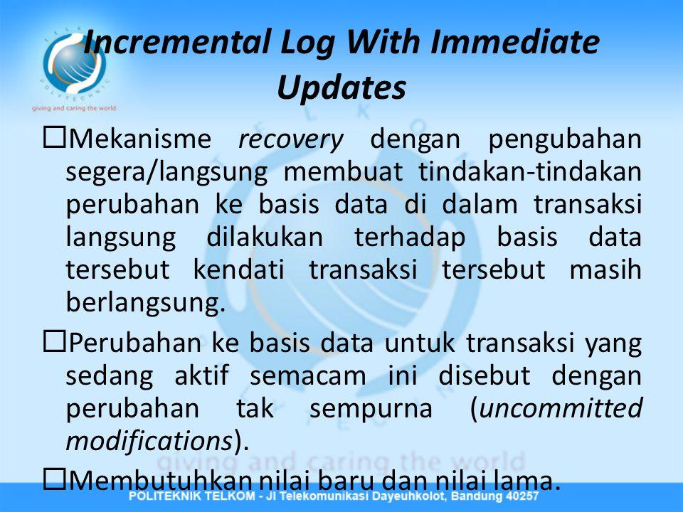 Incremental Log With Immediate Updates  Mekanisme recovery dengan pengubahan segera/langsung membuat tindakan-tindakan perubahan ke basis data di dal