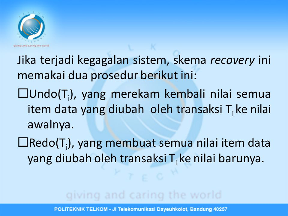 Jika terjadi kegagalan sistem, skema recovery ini memakai dua prosedur berikut ini:  Undo(T i ), yang merekam kembali nilai semua item data yang diub
