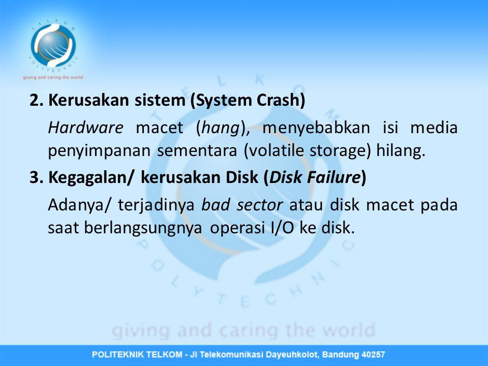 2. Kerusakan sistem (System Crash) Hardware macet (hang), menyebabkan isi media penyimpanan sementara (volatile storage) hilang. 3. Kegagalan/ kerusak