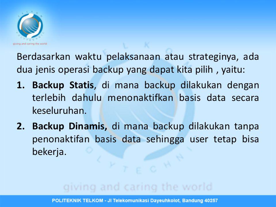 Berdasarkan waktu pelaksanaan atau strateginya, ada dua jenis operasi backup yang dapat kita pilih, yaitu: 1.Backup Statis, di mana backup dilakukan d