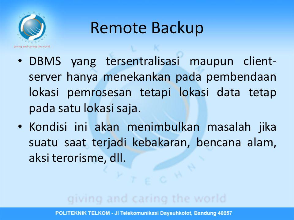 Remote Backup • DBMS yang tersentralisasi maupun client- server hanya menekankan pada pembendaan lokasi pemrosesan tetapi lokasi data tetap pada satu