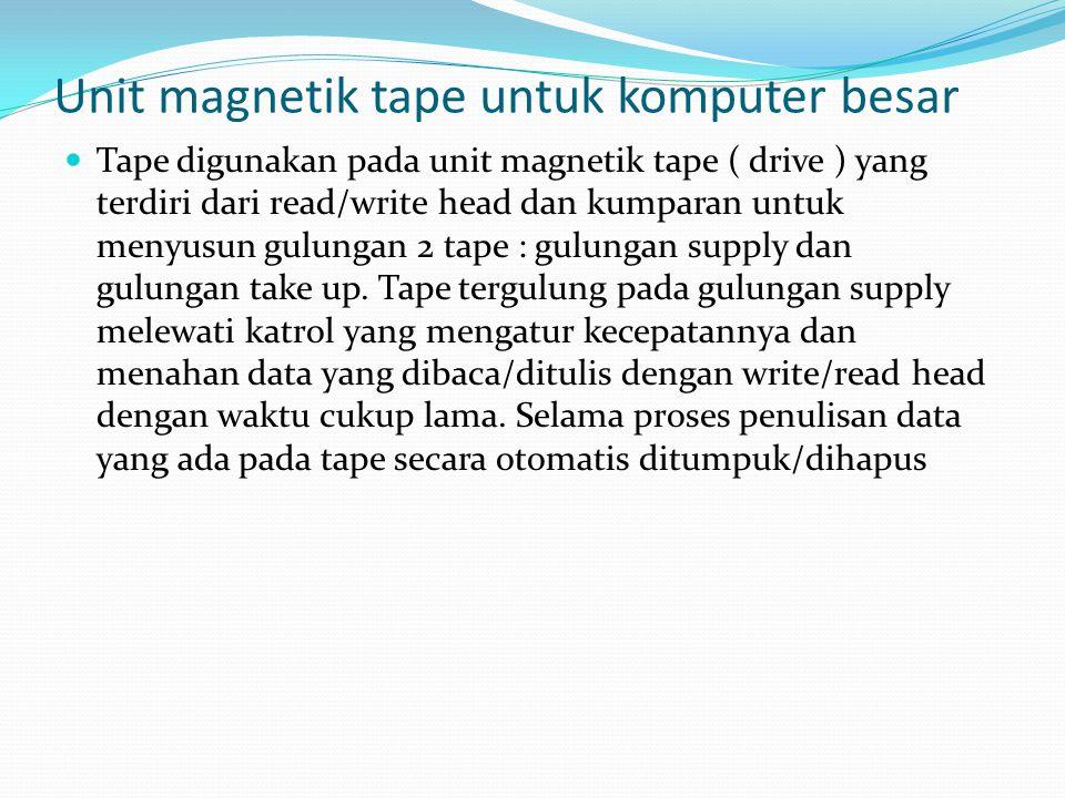 Unit magnetik tape untuk komputer besar  Tape digunakan pada unit magnetik tape ( drive ) yang terdiri dari read/write head dan kumparan untuk menyusun gulungan 2 tape : gulungan supply dan gulungan take up.