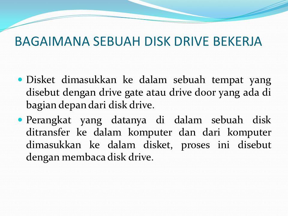BAGAIMANA SEBUAH DISK DRIVE BEKERJA  Disket dimasukkan ke dalam sebuah tempat yang disebut dengan drive gate atau drive door yang ada di bagian depan dari disk drive.