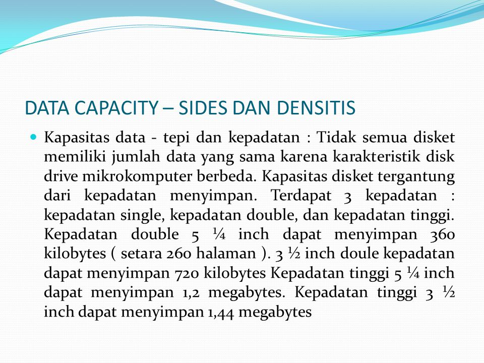 DATA CAPACITY – SIDES DAN DENSITIS  Kapasitas data - tepi dan kepadatan : Tidak semua disket memiliki jumlah data yang sama karena karakteristik disk drive mikrokomputer berbeda.